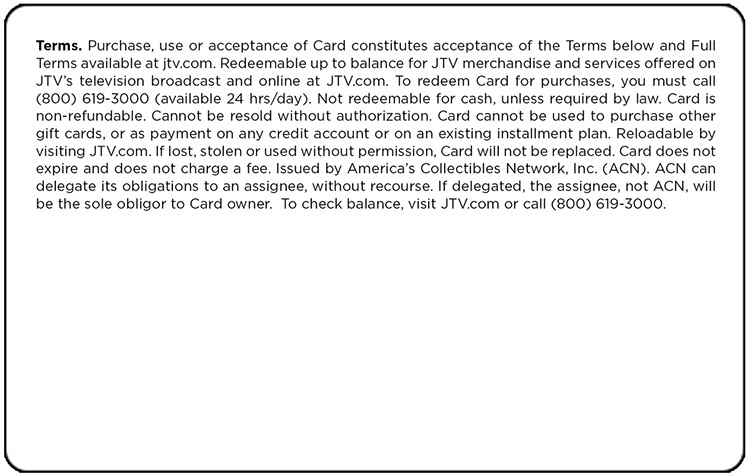 Terms. Purchase, use or acceptance of Card constitutes acceptance of the Terms below and Full Terms available at jtv.com. Redeemable pu to balance for JTV merchandize and services offered on JTV's television broadcast and online at JTV.com. To redeem Card for purchases, you must call (800) 619-3000 (available 24 hrs/day). Not redeemable for cash, unless required by law. Card is non-refundable. Card cannot be resold without authorization. Card cannot be used to purchase other gift cards, or as payment on any credit account or on an existing installment plan. Reloadable by visiting JTV.com. If lost, stolen or used without permission, Card will not be replaced. Card does not expire and does not charge a fee. Issued by America's Collectibles Network, Inc. (ACN). ACN can delegate its obligations to an assignee, without recourse. If delegated, the assignee, not ACN, will be the sole obligor to Card owner. To check balance, visit JTV.com or call (800) 619-3000.