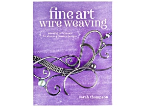 Fine Art Of Wire Weaving By Sarah Thompson: Weaving Techniques For Stunning Jewelry Designs 176pgs